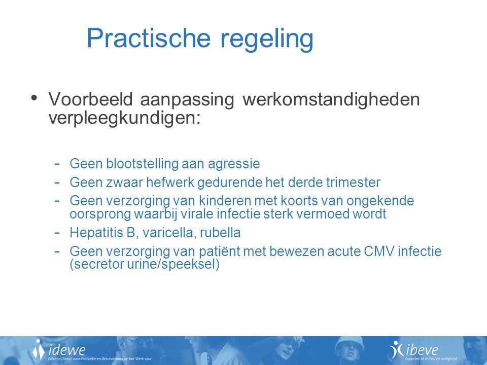Practische regeling Voorbeeld aanpassing werkomstandigheden verpleegkundigen: - Geen blootstelling aan agressie - Geen zwaar hefwerk gedurende het derde trimester - Geen verzorging van kinderen met koorts van ongekende oorsprong waarbij virale infectie sterk vermoed wordt - Hepatitis B, varicella, rubella - Geen verzorging van patiënt met bewezen acute CMV infectie (secretor urine/speeksel)