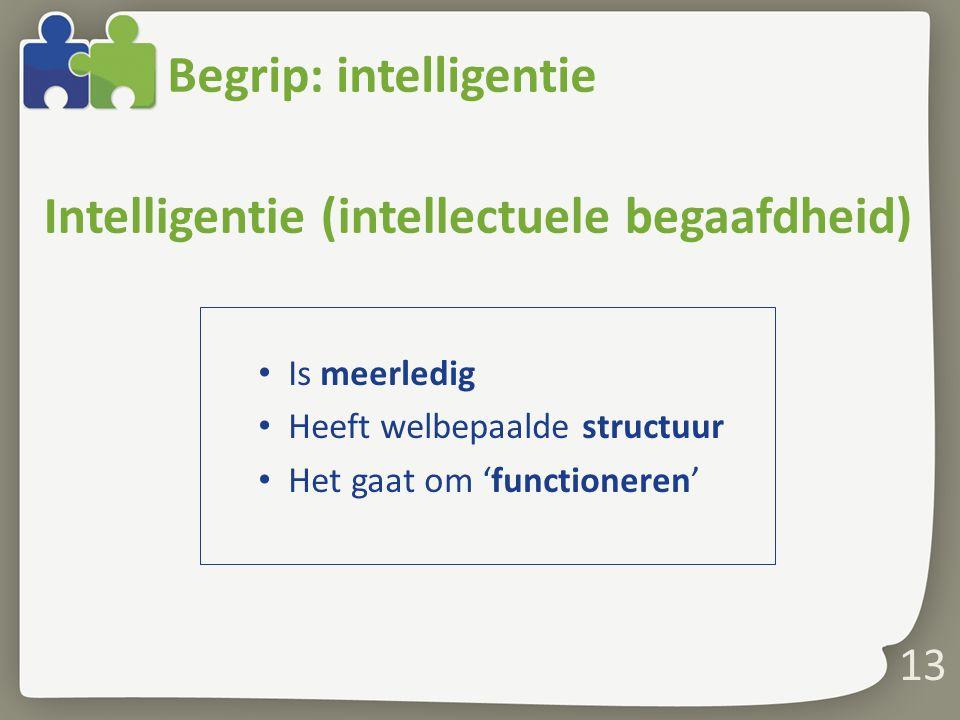 Begrip: intelligentie Is meerledig Heeft welbepaalde structuur Het gaat om 'functioneren' 13 Intelligentie (intellectuele begaafdheid)