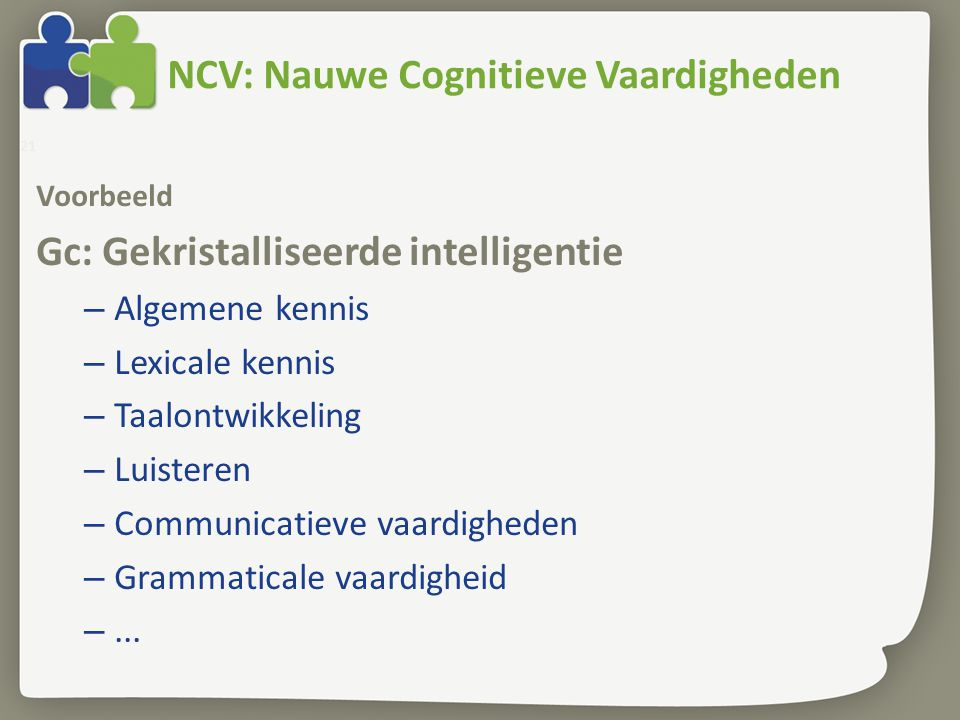 NCV: Nauwe Cognitieve Vaardigheden Voorbeeld Gc: Gekristalliseerde intelligentie – Algemene kennis – Lexicale kennis – Taalontwikkeling – Luisteren –