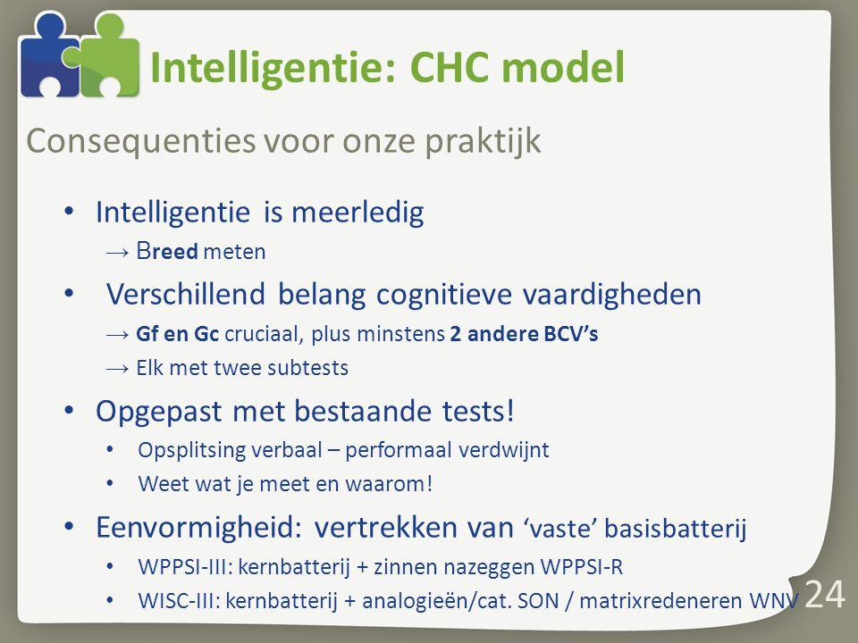 Intelligentie: CHC model Consequenties voor onze praktijk Intelligentie is meerledig → B reed meten Verschillend belang cognitieve vaardigheden → Gf e