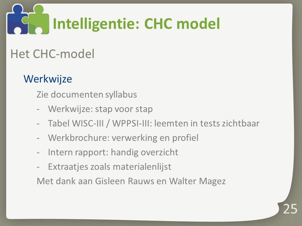 Intelligentie: CHC model Het CHC-model Werkwijze Zie documenten syllabus -Werkwijze: stap voor stap -Tabel WISC-III / WPPSI-III: leemten in tests zich