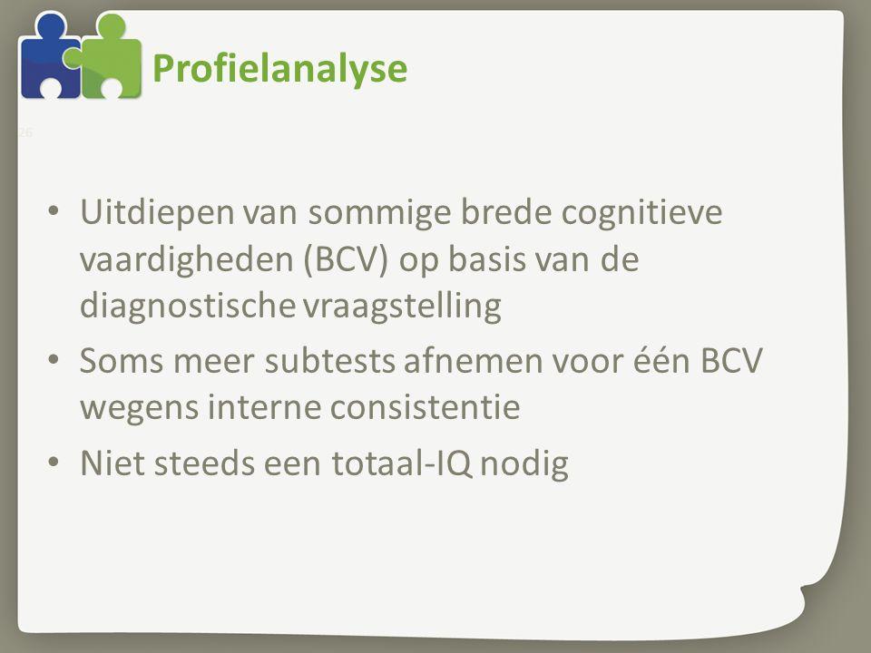 Profielanalyse 26 Uitdiepen van sommige brede cognitieve vaardigheden (BCV) op basis van de diagnostische vraagstelling Soms meer subtests afnemen voo