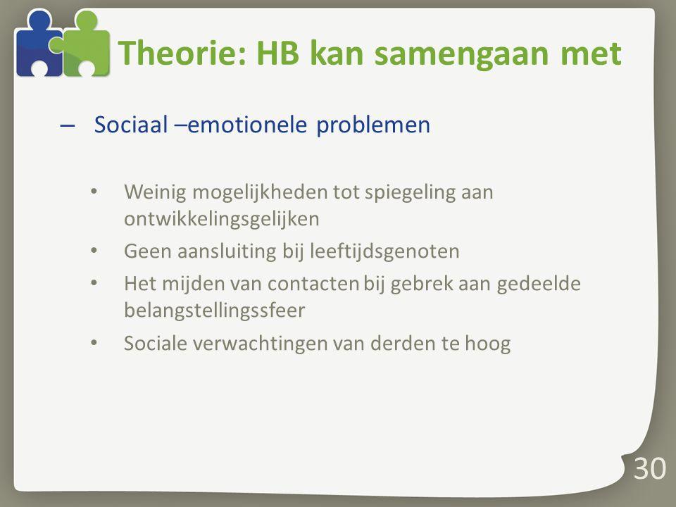 30 Theorie: HB kan samengaan met – Sociaal –emotionele problemen Weinig mogelijkheden tot spiegeling aan ontwikkelingsgelijken Geen aansluiting bij le