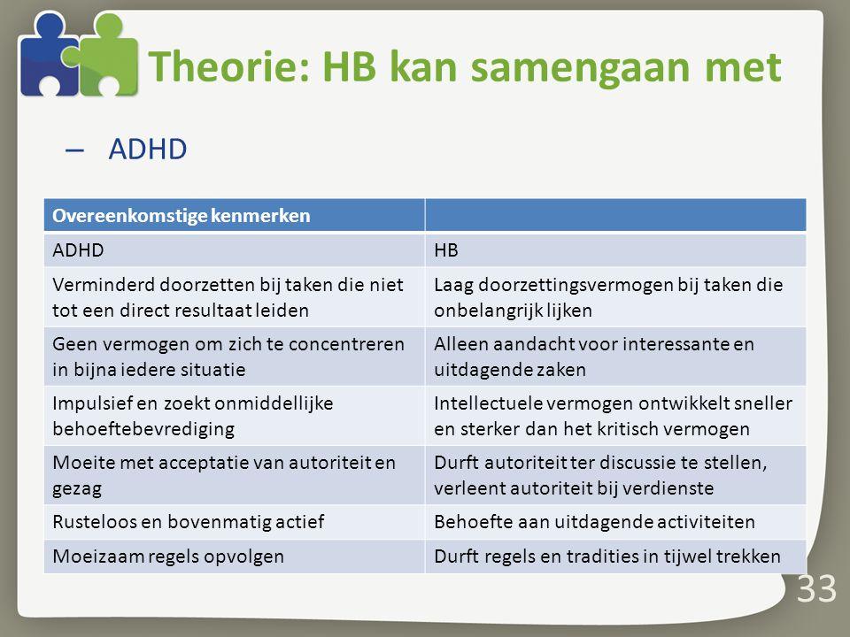 Theorie: HB kan samengaan met – ADHD 33 Overeenkomstige kenmerken ADHDHB Verminderd doorzetten bij taken die niet tot een direct resultaat leiden Laag