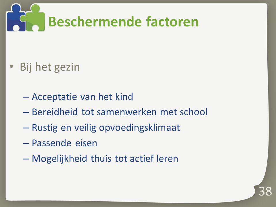Beschermende factoren Bij het gezin – Acceptatie van het kind – Bereidheid tot samenwerken met school – Rustig en veilig opvoedingsklimaat – Passende