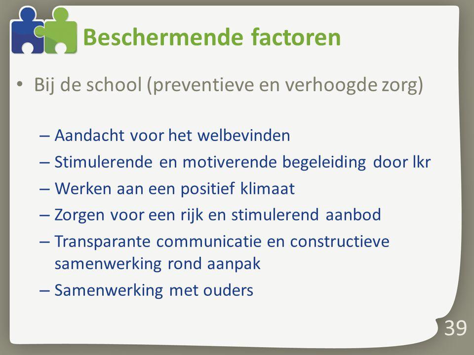 Beschermende factoren Bij de school (preventieve en verhoogde zorg) – Aandacht voor het welbevinden – Stimulerende en motiverende begeleiding door lkr