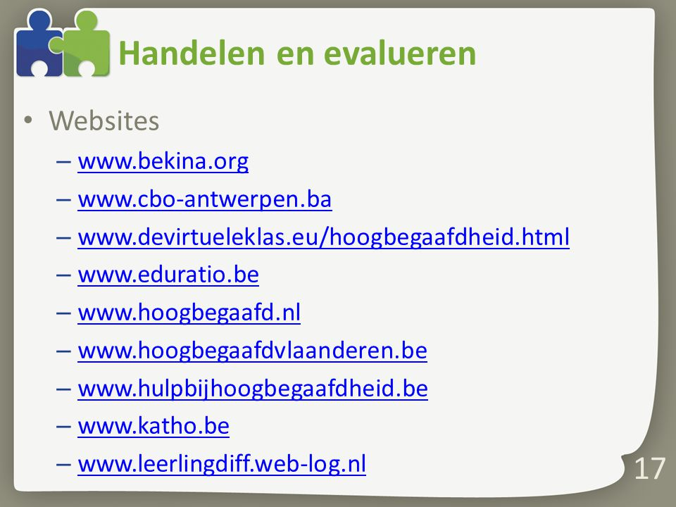 Handelen en evalueren Websites – www.bekina.org www.bekina.org – www.cbo-antwerpen.ba www.cbo-antwerpen.ba – www.devirtueleklas.eu/hoogbegaafdheid.html www.devirtueleklas.eu/hoogbegaafdheid.html – www.eduratio.be www.eduratio.be – www.hoogbegaafd.nl www.hoogbegaafd.nl – www.hoogbegaafdvlaanderen.be www.hoogbegaafdvlaanderen.be – www.hulpbijhoogbegaafdheid.be www.hulpbijhoogbegaafdheid.be – www.katho.be www.katho.be – www.leerlingdiff.web-log.nl www.leerlingdiff.web-log.nl 17
