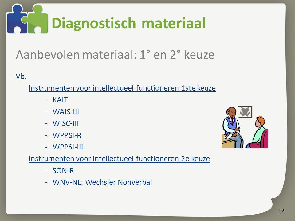 22 Diagnostisch materiaal Aanbevolen materiaal: 1° en 2° keuze Vb. Instrumenten voor intellectueel functioneren 1ste keuze -KAIT -WAIS-III -WISC-III -