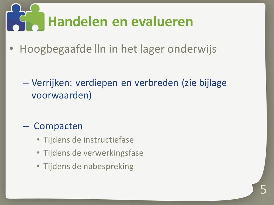 Handelen en evalueren Hoogbegaafde lln in het lager onderwijs – Verrijken: verdiepen en verbreden (zie bijlage voorwaarden) – Compacten Tijdens de ins