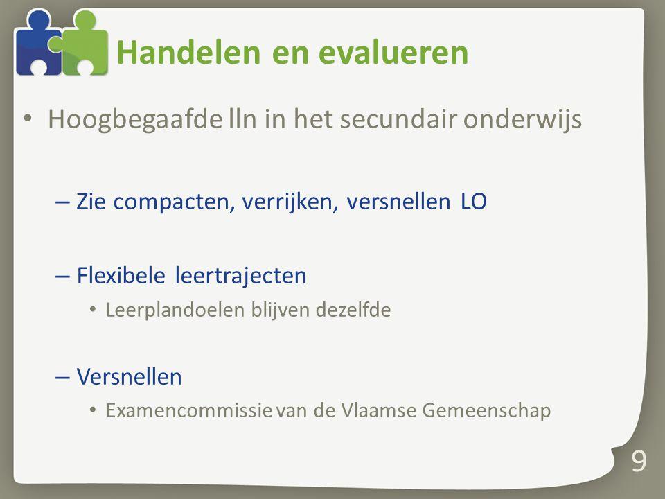 Handelen en evalueren Hoogbegaafde lln in het secundair onderwijs – Zie compacten, verrijken, versnellen LO – Flexibele leertrajecten Leerplandoelen blijven dezelfde – Versnellen Examencommissie van de Vlaamse Gemeenschap 9