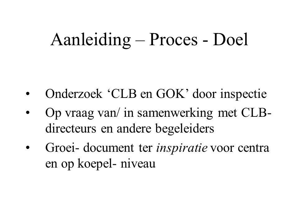 Aanleiding – Proces - Doel Onderzoek 'CLB en GOK' door inspectie Op vraag van/ in samenwerking met CLB- directeurs en andere begeleiders Groei- document ter inspiratie voor centra en op koepel- niveau