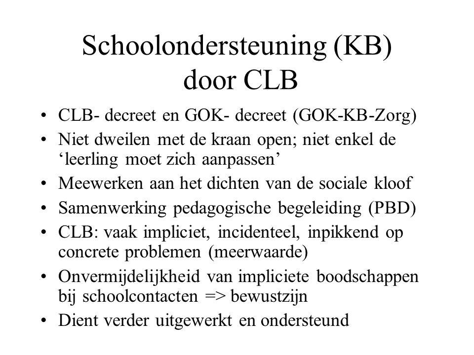 Schoolondersteuning (KB) door CLB CLB- decreet en GOK- decreet (GOK-KB-Zorg) Niet dweilen met de kraan open; niet enkel de 'leerling moet zich aanpassen' Meewerken aan het dichten van de sociale kloof Samenwerking pedagogische begeleiding (PBD) CLB: vaak impliciet, incidenteel, inpikkend op concrete problemen (meerwaarde) Onvermijdelijkheid van impliciete boodschappen bij schoolcontacten => bewustzijn Dient verder uitgewerkt en ondersteund
