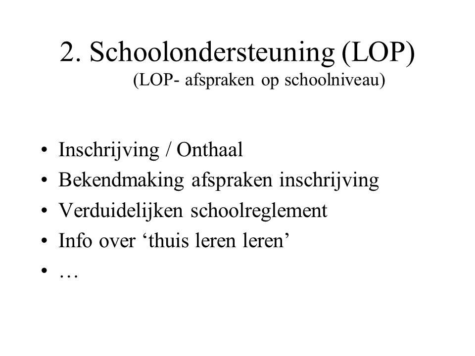2. Schoolondersteuning (LOP) (LOP- afspraken op schoolniveau) Inschrijving / Onthaal Bekendmaking afspraken inschrijving Verduidelijken schoolreglemen