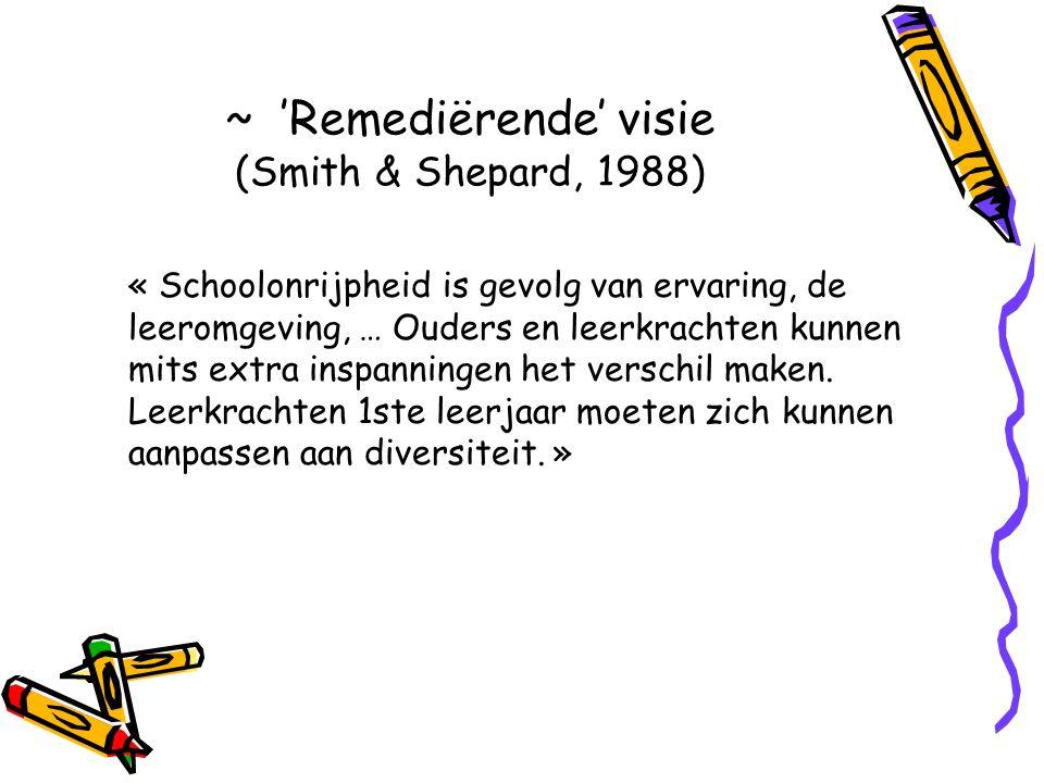 ~ 'Remediërende' visie (Smith & Shepard, 1988) « Schoolonrijpheid is gevolg van ervaring, de leeromgeving, … Ouders en leerkrachten kunnen mits extra inspanningen het verschil maken.
