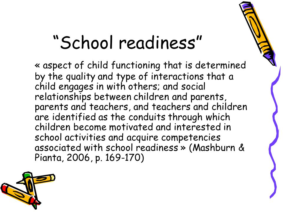 School readiness « aspect of child functioning that is determined by the quality and type of interactions that a child engages in with others; and social relationships between children and parents, parents and teachers, and teachers and children are identified as the conduits through which children become motivated and interested in school activities and acquire competencies associated with school readiness » (Mashburn & Pianta, 2006, p.