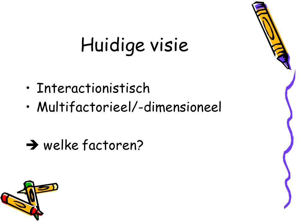Huidige visie Interactionistisch Multifactorieel/-dimensioneel  welke factoren?
