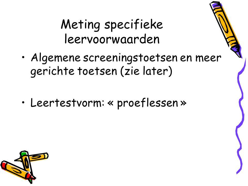 Meting specifieke leervoorwaarden Algemene screeningstoetsen en meer gerichte toetsen (zie later) Leertestvorm: « proeflessen »