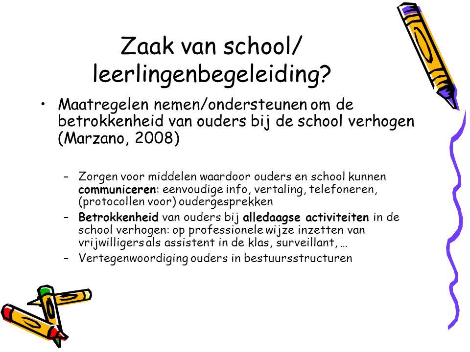 Zaak van school/ leerlingenbegeleiding? Maatregelen nemen/ondersteunen om de betrokkenheid van ouders bij de school verhogen (Marzano, 2008) –Zorgen v