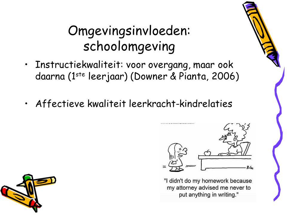 Omgevingsinvloeden: schoolomgeving Instructiekwaliteit: voor overgang, maar ook daarna (1 ste leerjaar) (Downer & Pianta, 2006) Affectieve kwaliteit leerkracht-kindrelaties