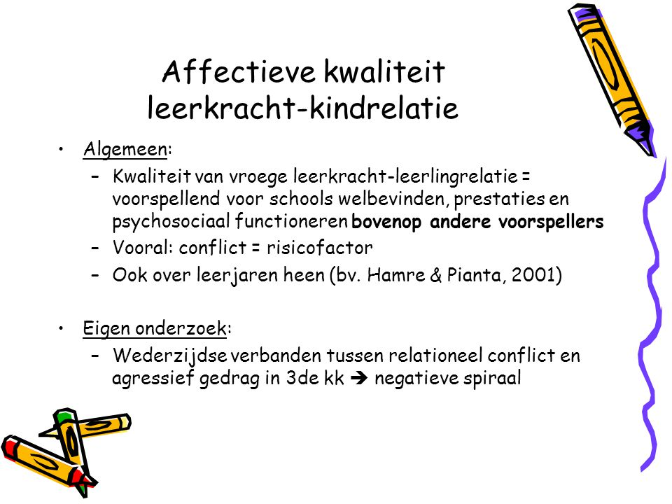 Affectieve kwaliteit leerkracht-kindrelatie Algemeen: –Kwaliteit van vroege leerkracht-leerlingrelatie = voorspellend voor schools welbevinden, presta