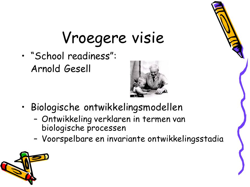 """Vroegere visie """"School readiness"""": Arnold Gesell Biologische ontwikkelingsmodellen –Ontwikkeling verklaren in termen van biologische processen –Voorsp"""