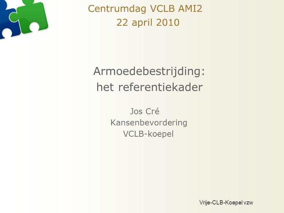 Vrije-CLB-Koepel vzw Centrumdag VCLB AMI2 22 april 2010 Armoedebestrijding: het referentiekader Jos Cré Kansenbevordering VCLB-koepel