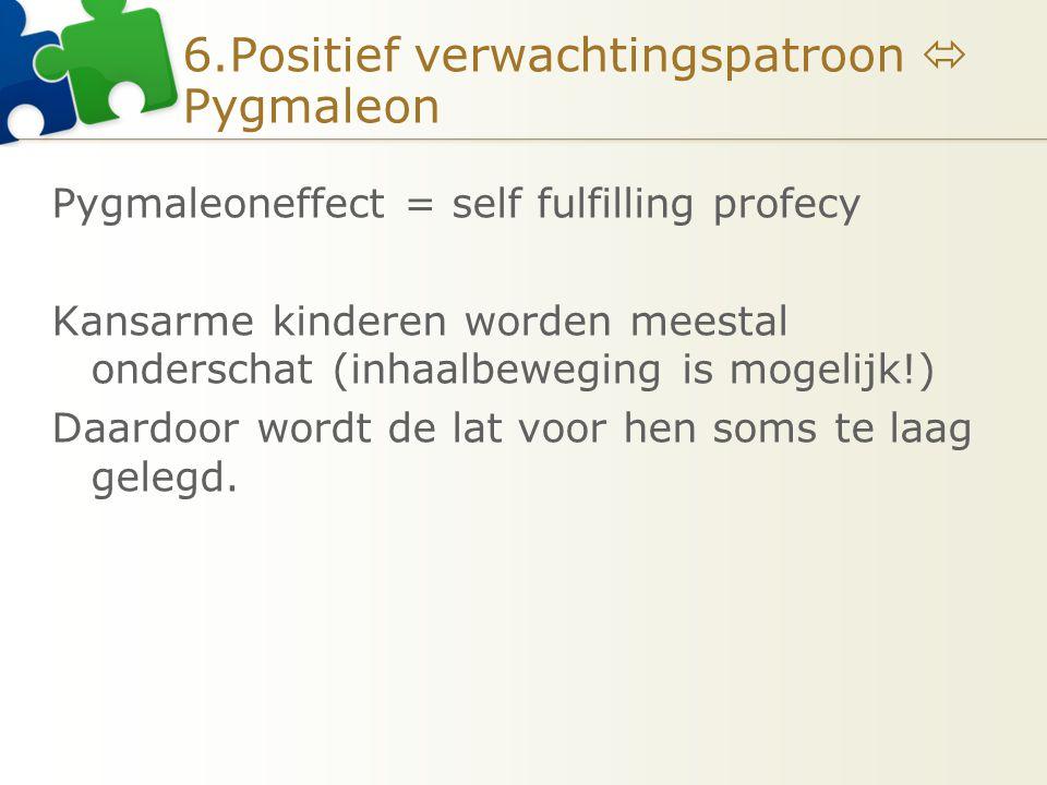 6.Positief verwachtingspatroon  Pygmaleon Pygmaleoneffect = self fulfilling profecy Kansarme kinderen worden meestal onderschat (inhaalbeweging is mo