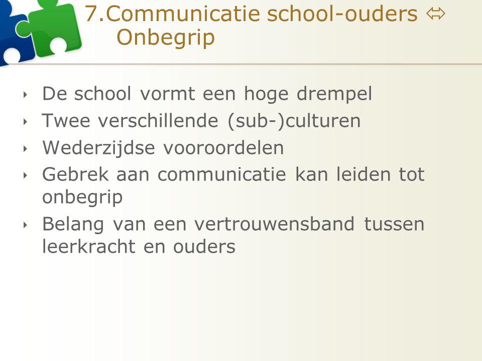 7.Communicatie school-ouders  Onbegrip  De school vormt een hoge drempel  Twee verschillende (sub-)culturen  Wederzijdse vooroordelen  Gebrek aan