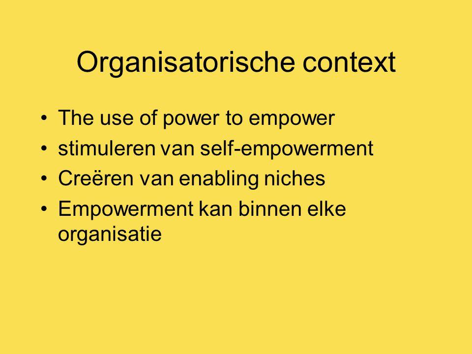 Organisatorische context The use of power to empower stimuleren van self-empowerment Creëren van enabling niches Empowerment kan binnen elke organisatie