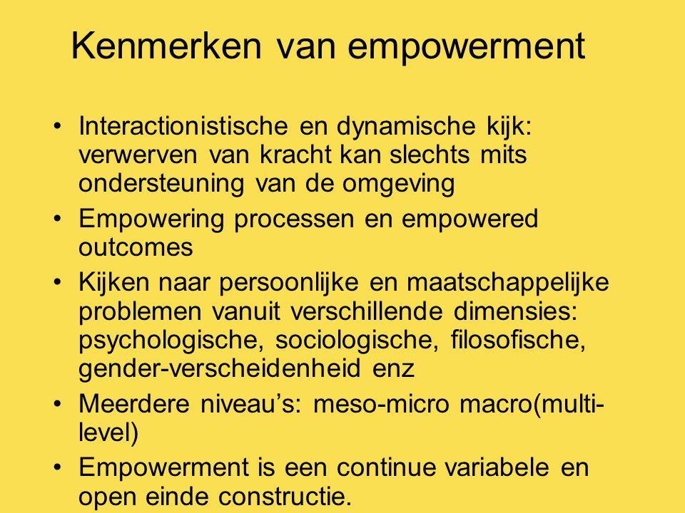 Kenmerken van empowerment Interactionistische en dynamische kijk: verwerven van kracht kan slechts mits ondersteuning van de omgeving Empowering processen en empowered outcomes Kijken naar persoonlijke en maatschappelijke problemen vanuit verschillende dimensies: psychologische, sociologische, filosofische, gender-verscheidenheid enz Meerdere niveau's: meso-micro macro(multi- level) Empowerment is een continue variabele en open einde constructie.