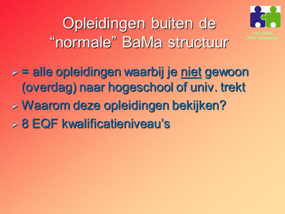 """Tom Billiet PVOC Antwerpen Opleidingen buiten de """"normale"""" BaMa structuur  = alle opleidingen waarbij je niet gewoon (overdag) naar hogeschool of uni"""