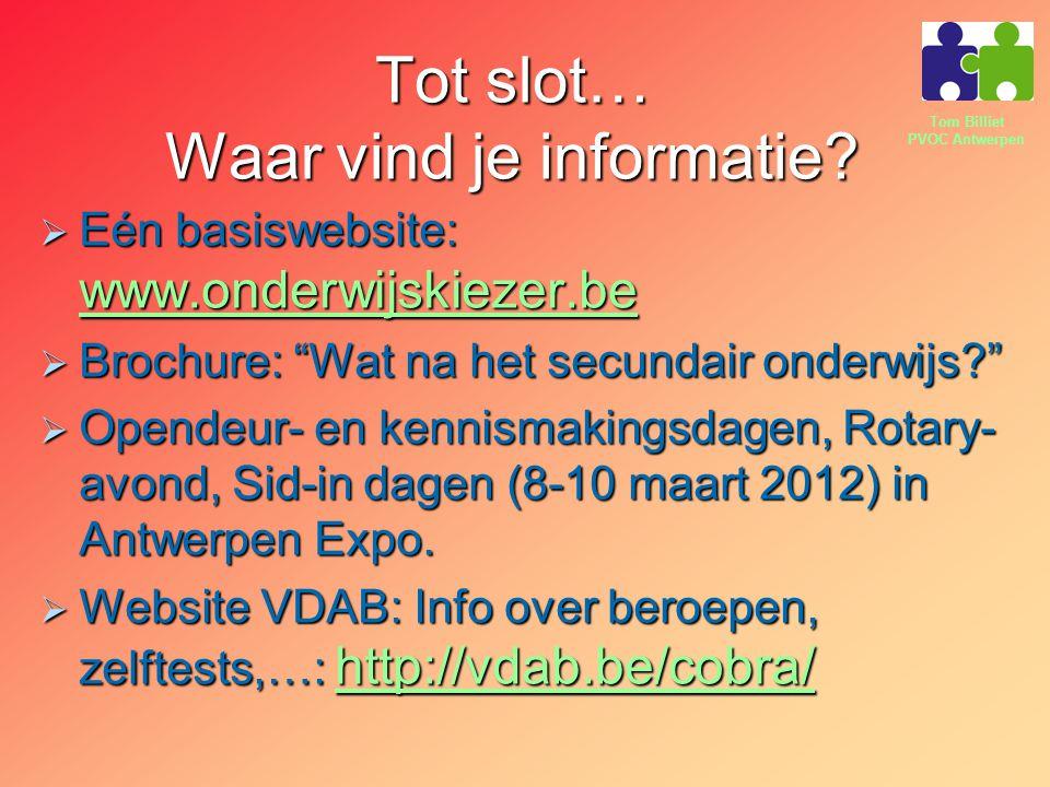 """Tom Billiet PVOC Antwerpen Tot slot… Waar vind je informatie?  Eén basiswebsite: www.onderwijskiezer.be www.onderwijskiezer.be  Brochure: """"Wat na he"""