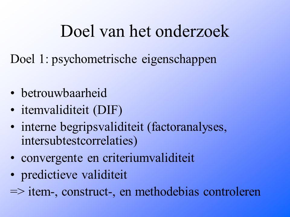 Doel van het onderzoek Doel 1: psychometrische eigenschappen betrouwbaarheid itemvaliditeit (DIF) interne begripsvaliditeit (factoranalyses, intersubtestcorrelaties) convergente en criteriumvaliditeit predictieve validiteit => item-, construct-, en methodebias controleren