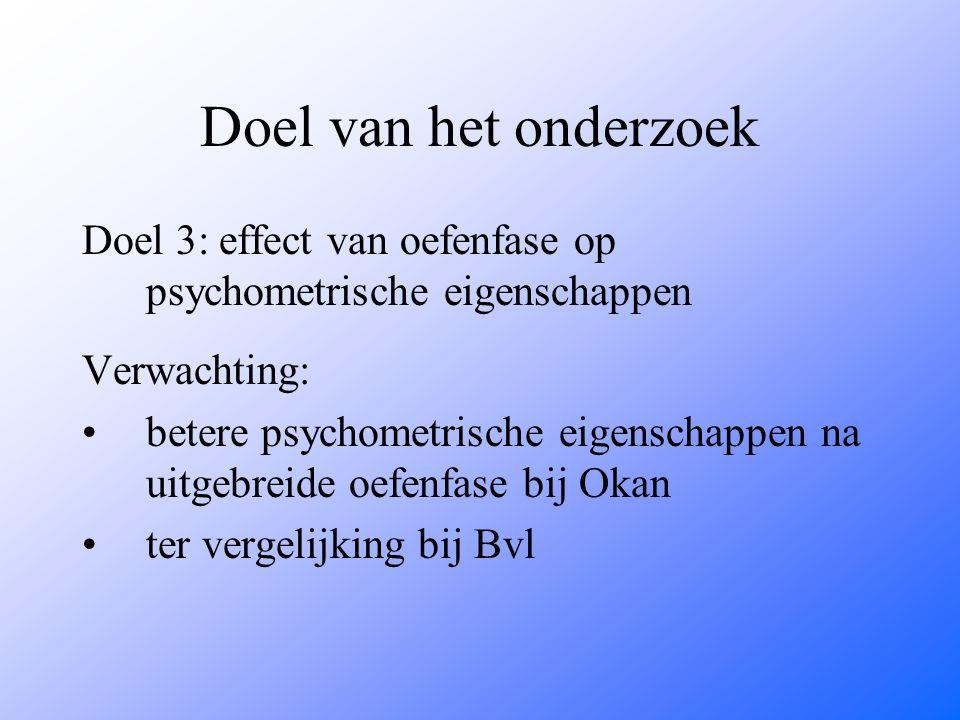 Doel van het onderzoek Doel 3: effect van oefenfase op psychometrische eigenschappen Verwachting: betere psychometrische eigenschappen na uitgebreide oefenfase bij Okan ter vergelijking bij Bvl