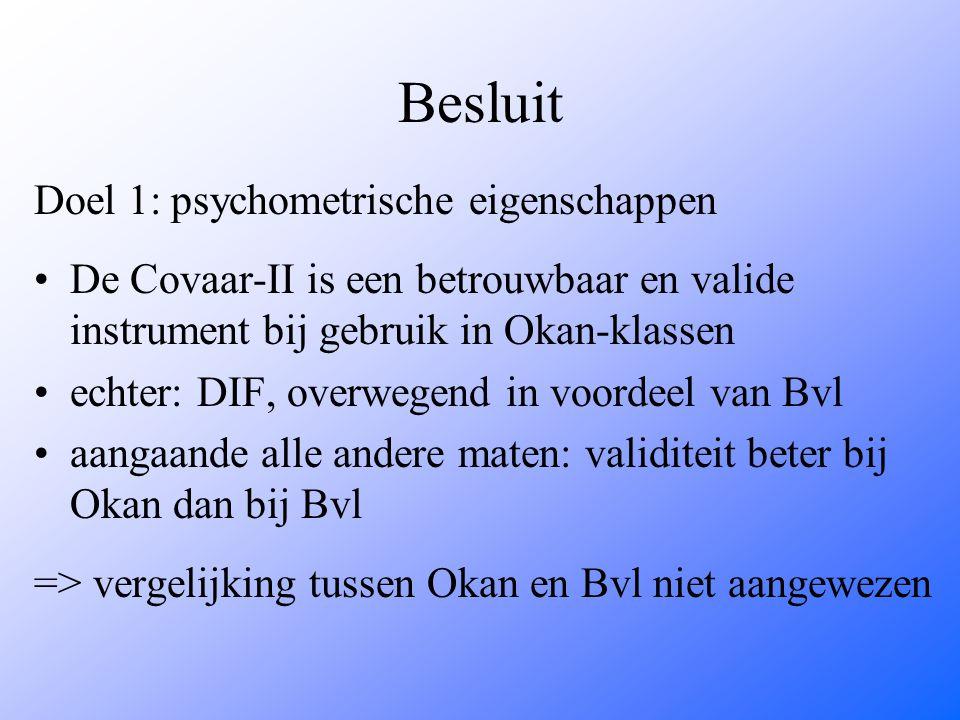 Besluit Doel 1: psychometrische eigenschappen De Covaar-II is een betrouwbaar en valide instrument bij gebruik in Okan-klassen echter: DIF, overwegend in voordeel van Bvl aangaande alle andere maten: validiteit beter bij Okan dan bij Bvl => vergelijking tussen Okan en Bvl niet aangewezen