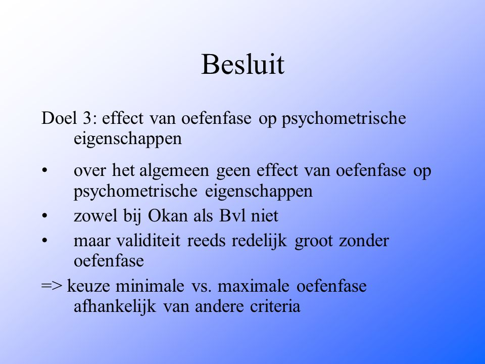 Besluit Doel 3: effect van oefenfase op psychometrische eigenschappen over het algemeen geen effect van oefenfase op psychometrische eigenschappen zow
