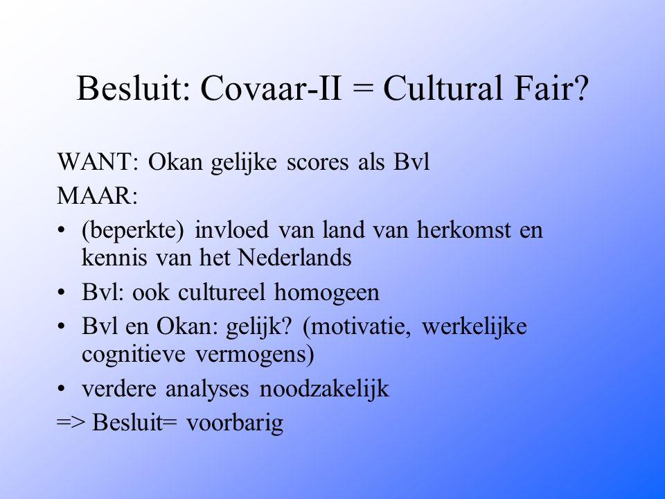 Besluit: Covaar-II = Cultural Fair? WANT: Okan gelijke scores als Bvl MAAR: (beperkte) invloed van land van herkomst en kennis van het Nederlands Bvl: