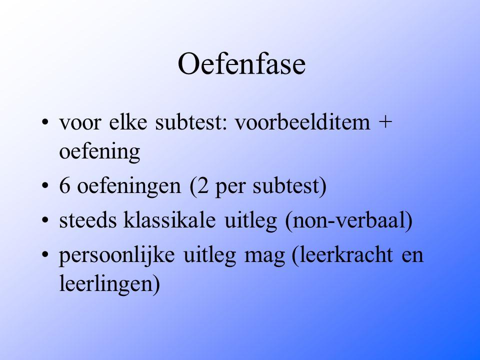 Oefenfase voor elke subtest: voorbeelditem + oefening 6 oefeningen (2 per subtest) steeds klassikale uitleg (non-verbaal) persoonlijke uitleg mag (lee
