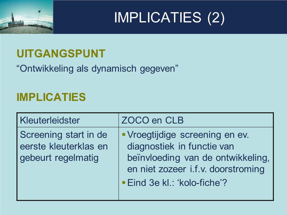 """IMPLICATIES (2) UITGANGSPUNT """"Ontwikkeling als dynamisch gegeven"""" IMPLICATIES KleuterleidsterZOCO en CLB Screening start in de eerste kleuterklas en g"""