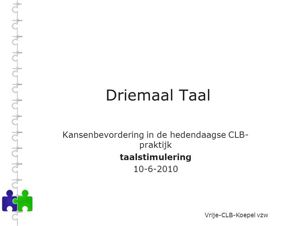 Vrije-CLB-Koepel vzw Driemaal Taal Kansenbevordering in de hedendaagse CLB- praktijk taalstimulering 10-6-2010