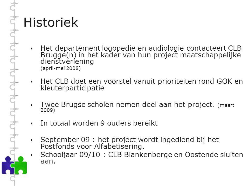 Historiek  Het departement logopedie en audiologie contacteert CLB Brugge(n) in het kader van hun project maatschappelijke dienstverlening (april-mei 2008)  Het CLB doet een voorstel vanuit prioriteiten rond GOK en kleuterparticipatie  Twee Brugse scholen nemen deel aan het project.