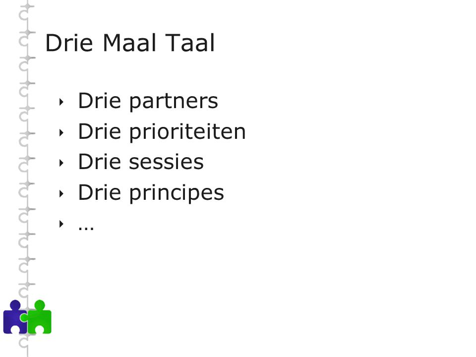 Drie Maal Taal  Drie partners  Drie prioriteiten  Drie sessies  Drie principes  …
