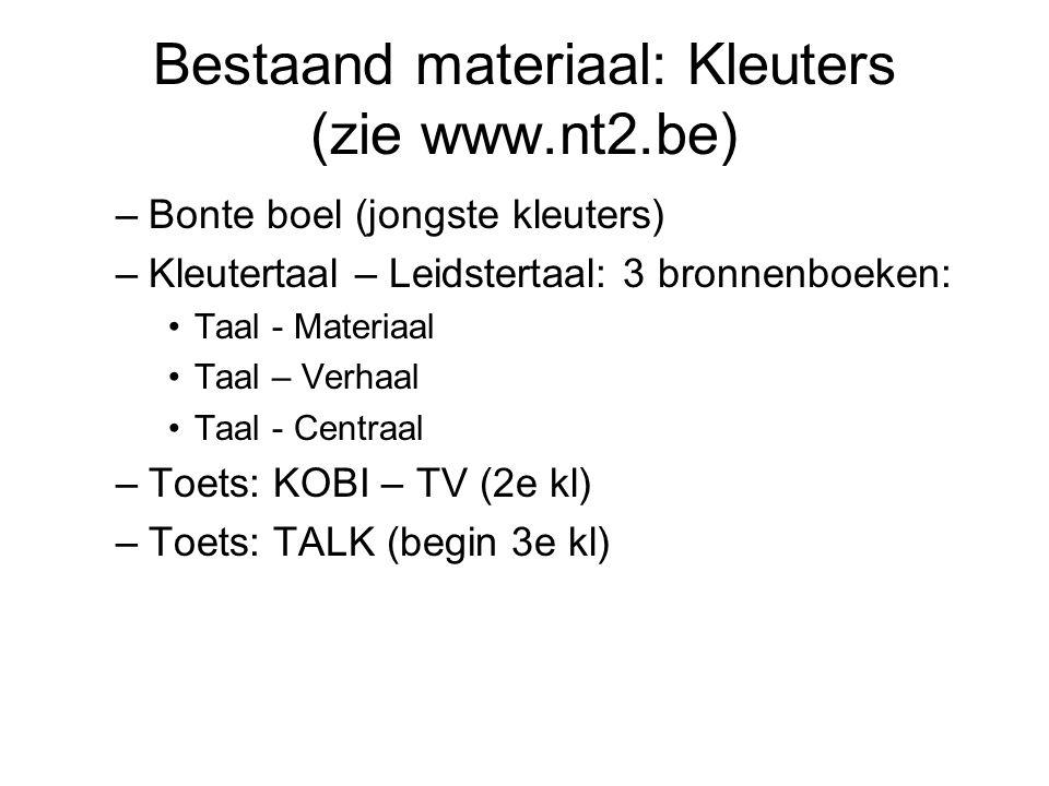 Bestaand materiaal: Kleuters (zie www.nt2.be) –Bonte boel (jongste kleuters) –Kleutertaal – Leidstertaal: 3 bronnenboeken: Taal - Materiaal Taal – Verhaal Taal - Centraal –Toets: KOBI – TV (2e kl) –Toets: TALK (begin 3e kl)