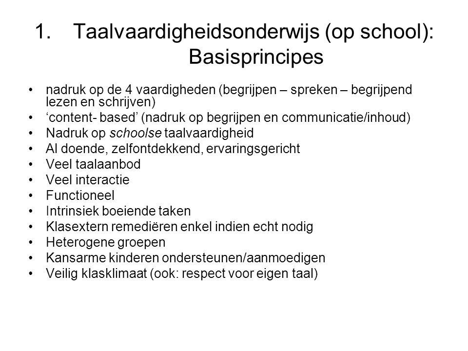 1.Taalvaardigheidsonderwijs (op school): Basisprincipes nadruk op de 4 vaardigheden (begrijpen – spreken – begrijpend lezen en schrijven) 'content- based' (nadruk op begrijpen en communicatie/inhoud) Nadruk op schoolse taalvaardigheid Al doende, zelfontdekkend, ervaringsgericht Veel taalaanbod Veel interactie Functioneel Intrinsiek boeiende taken Klasextern remediëren enkel indien echt nodig Heterogene groepen Kansarme kinderen ondersteunen/aanmoedigen Veilig klasklimaat (ook: respect voor eigen taal)