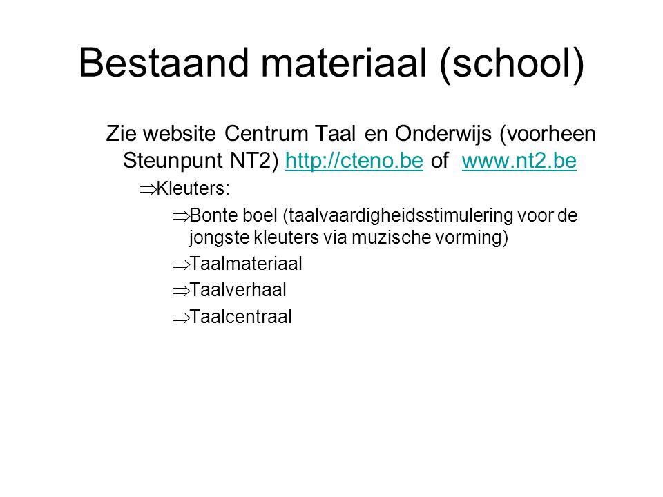 Bestaand materiaal (school) Zie website Centrum Taal en Onderwijs (voorheen Steunpunt NT2) http://cteno.be of www.nt2.behttp://cteno.bewww.nt2.be  Kleuters:  Bonte boel (taalvaardigheidsstimulering voor de jongste kleuters via muzische vorming)  Taalmateriaal  Taalverhaal  Taalcentraal