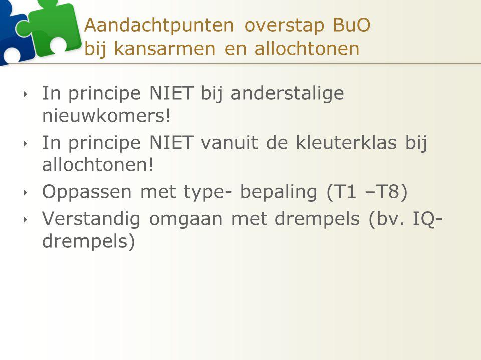 Aandachtpunten overstap BuO bij kansarmen en allochtonen  In principe NIET bij anderstalige nieuwkomers.