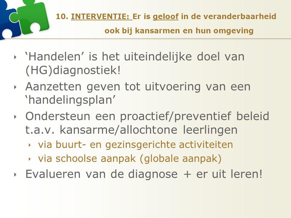 10. INTERVENTIE: Er is geloof in de veranderbaarheid ook bij kansarmen en hun omgeving  'Handelen' is het uiteindelijke doel van (HG)diagnostiek!  A