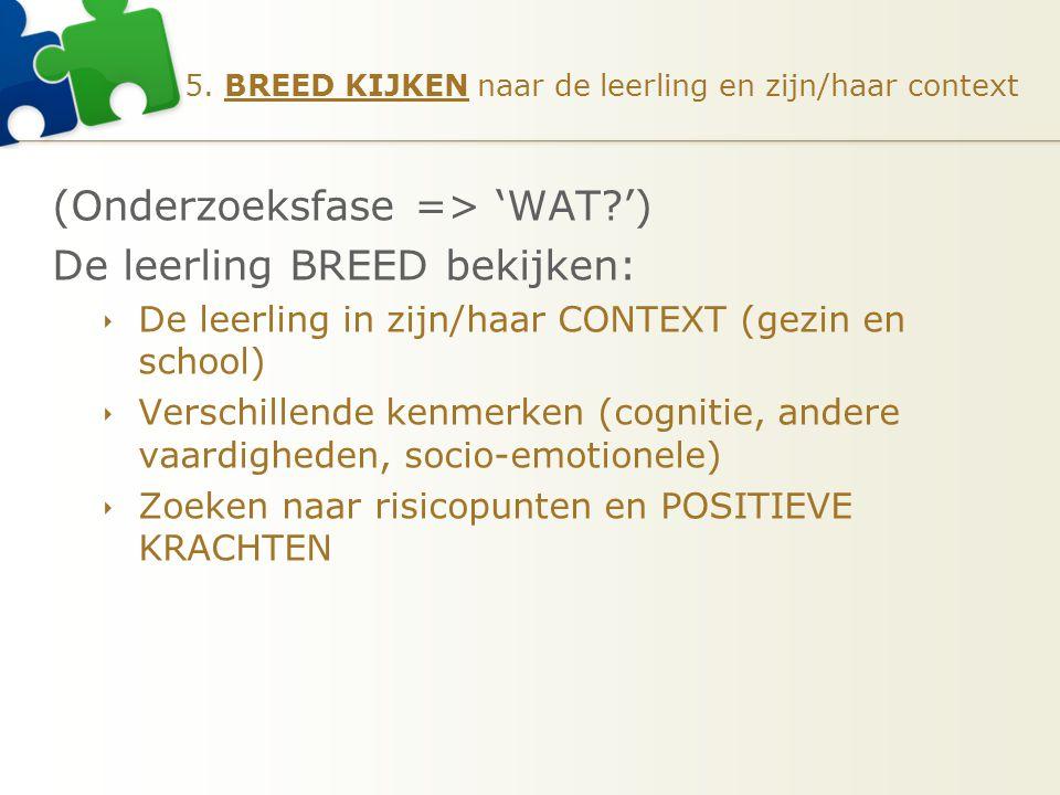 5. BREED KIJKEN naar de leerling en zijn/haar context (Onderzoeksfase => 'WAT?') De leerling BREED bekijken:  De leerling in zijn/haar CONTEXT (gezin