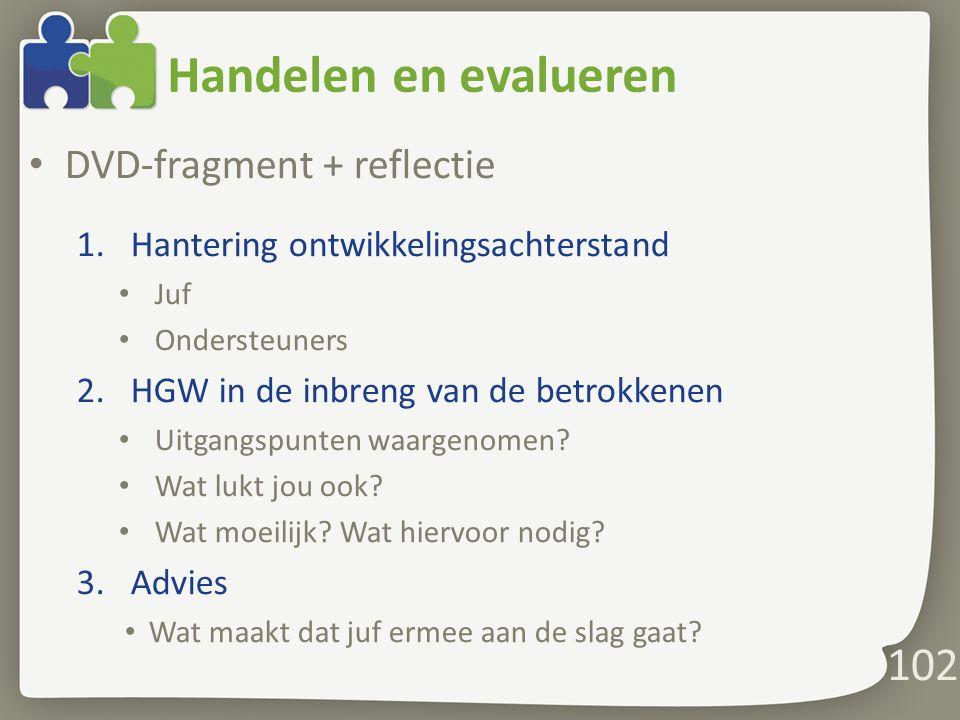 Handelen en evalueren DVD-fragment + reflectie 1.Hantering ontwikkelingsachterstand Juf Ondersteuners 2.HGW in de inbreng van de betrokkenen Uitgangspunten waargenomen.