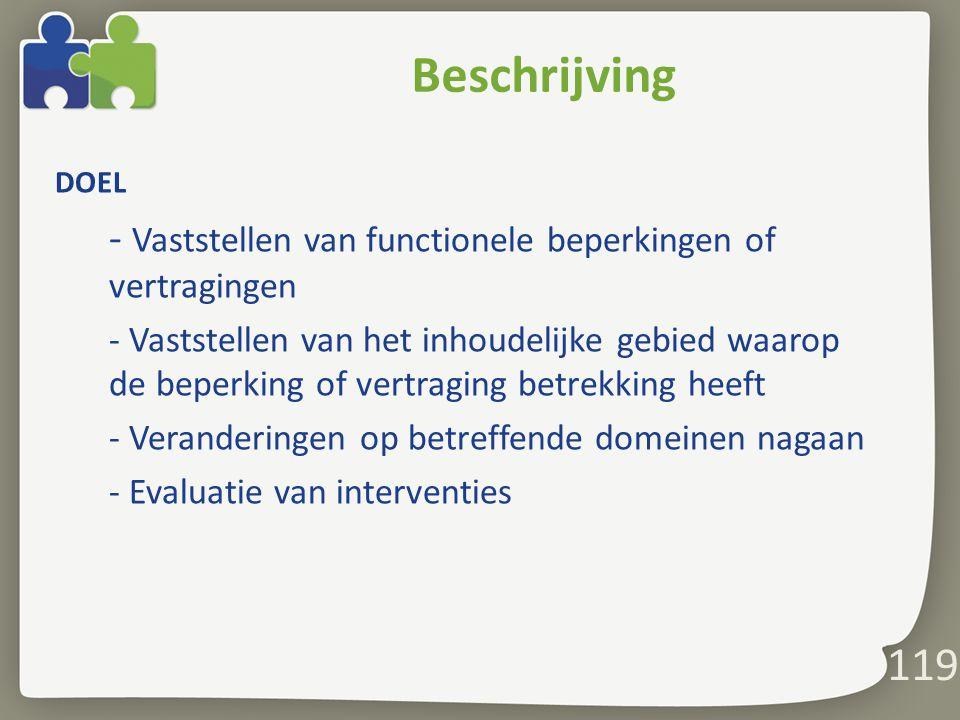 119 Beschrijving DOEL - Vaststellen van functionele beperkingen of vertragingen - Vaststellen van het inhoudelijke gebied waarop de beperking of vertraging betrekking heeft - Veranderingen op betreffende domeinen nagaan - Evaluatie van interventies